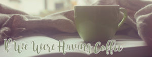 If We Were Having Coffee….